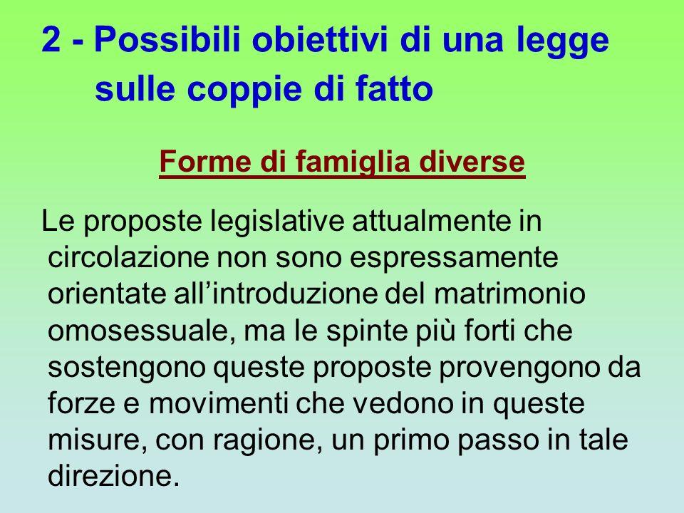 2 - Possibili obiettivi di una legge sulle coppie di fatto Forme di famiglia diverse Le proposte legislative attualmente in circolazione non sono espr