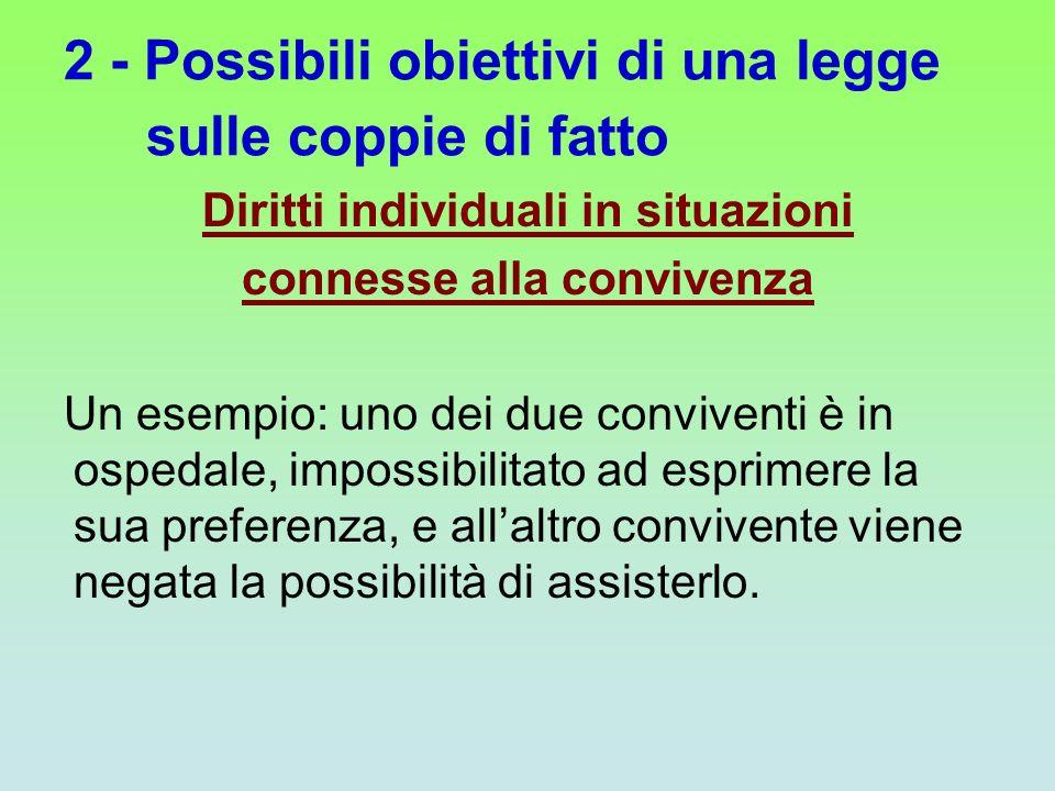 2 - Possibili obiettivi di una legge sulle coppie di fatto Diritti individuali in situazioni connesse alla convivenza Un esempio: uno dei due conviven