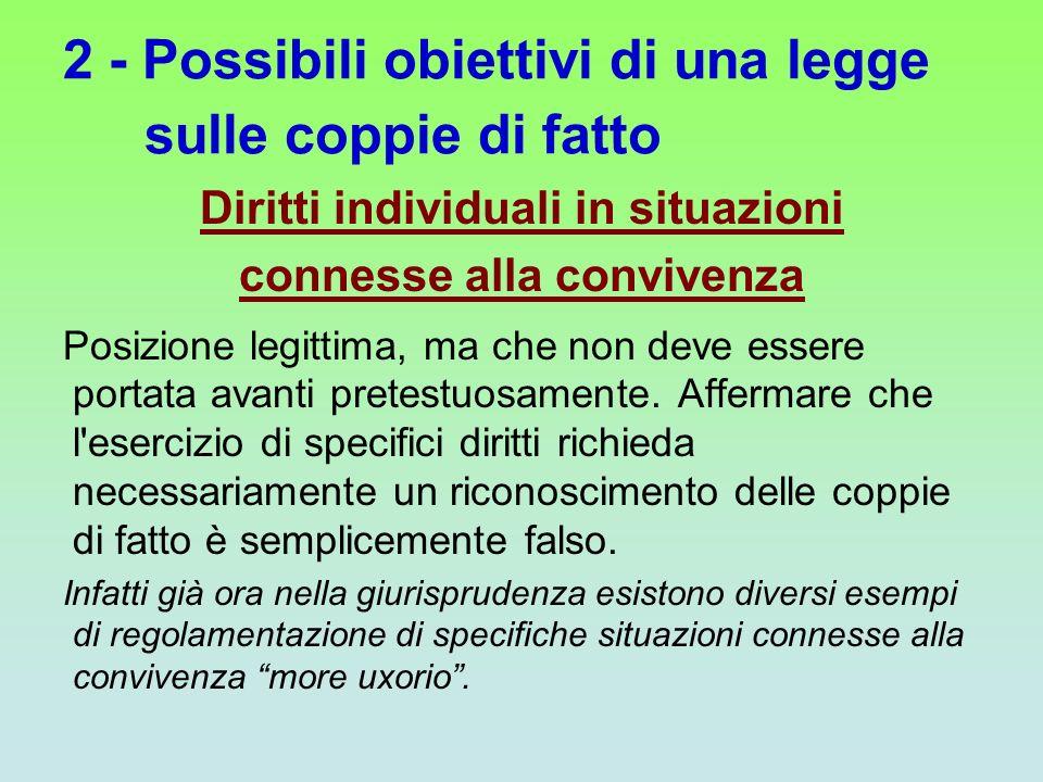 2 - Possibili obiettivi di una legge sulle coppie di fatto Diritti individuali in situazioni connesse alla convivenza Posizione legittima, ma che non