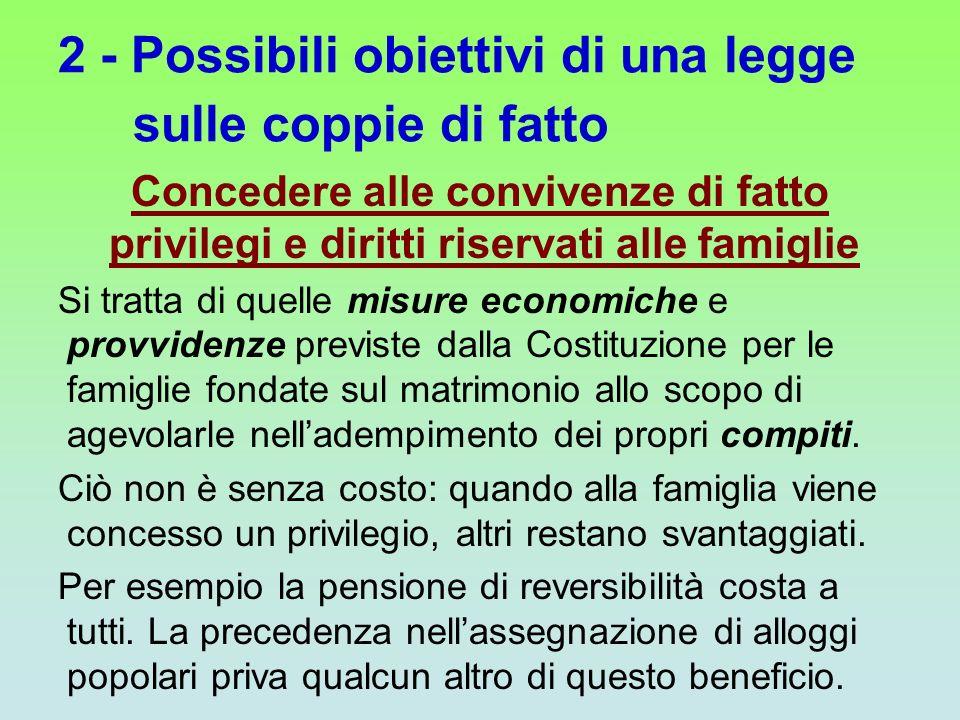2 - Possibili obiettivi di una legge sulle coppie di fatto Concedere alle convivenze di fatto privilegi e diritti riservati alle famiglie Si tratta di