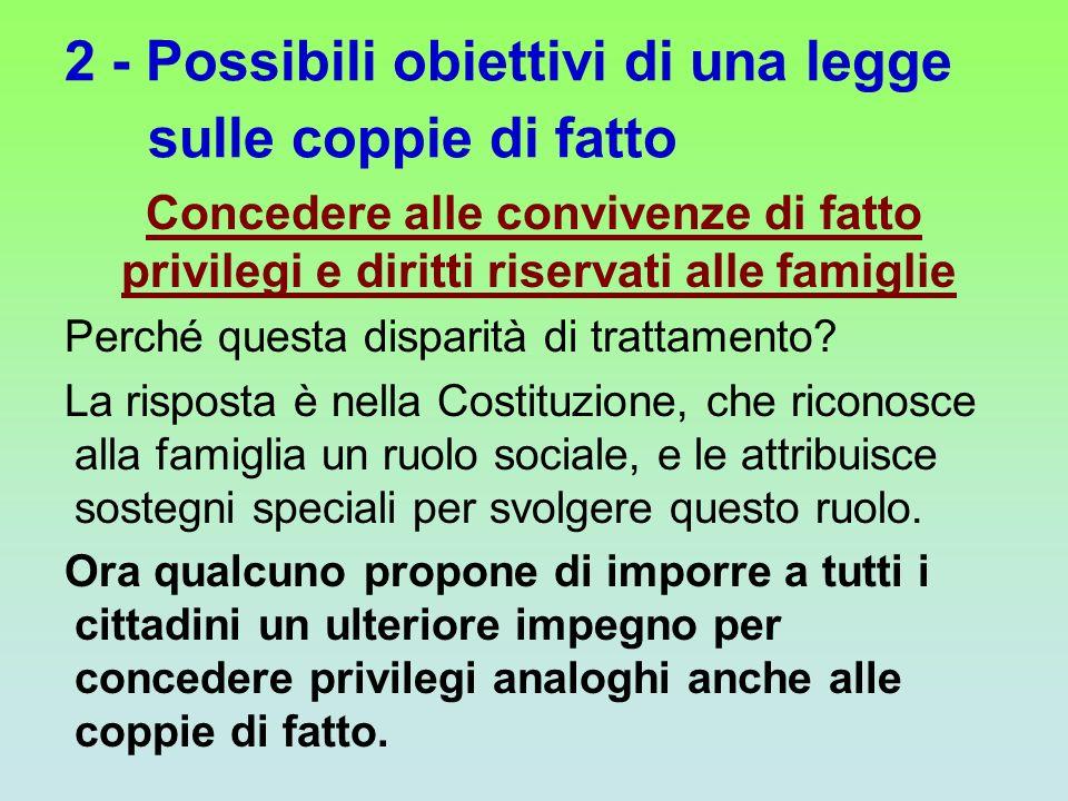 2 - Possibili obiettivi di una legge sulle coppie di fatto Concedere alle convivenze di fatto privilegi e diritti riservati alle famiglie Perché quest