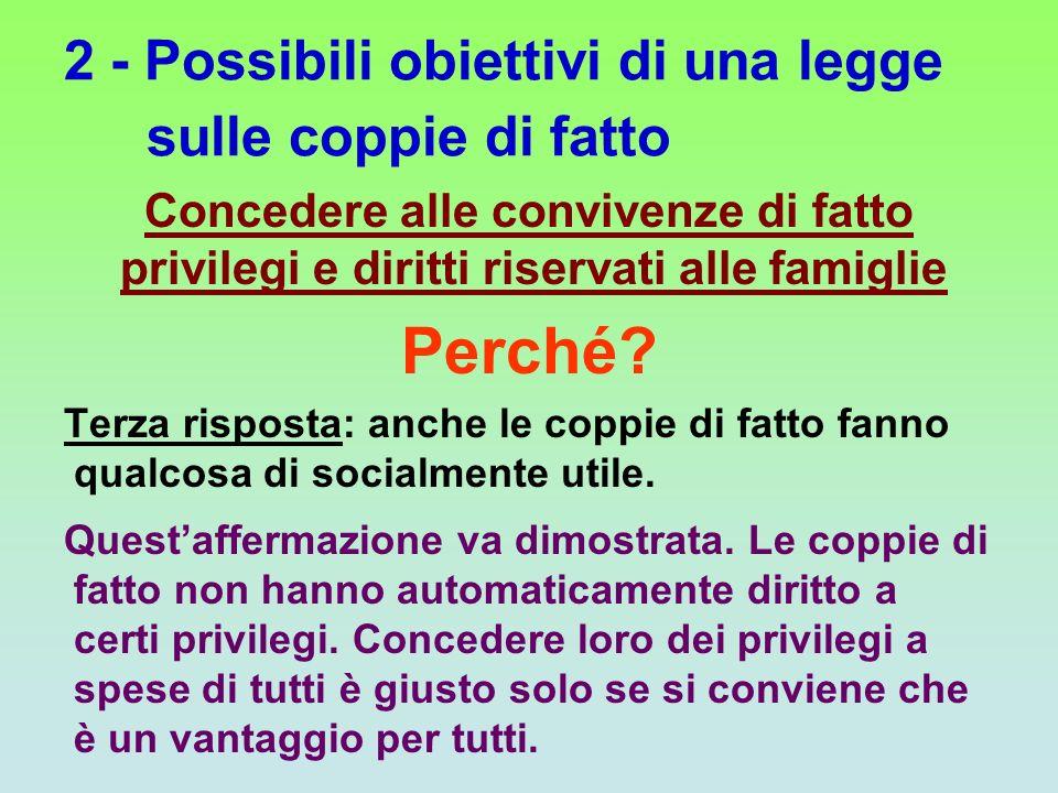2 - Possibili obiettivi di una legge sulle coppie di fatto Concedere alle convivenze di fatto privilegi e diritti riservati alle famiglie Perché? Terz