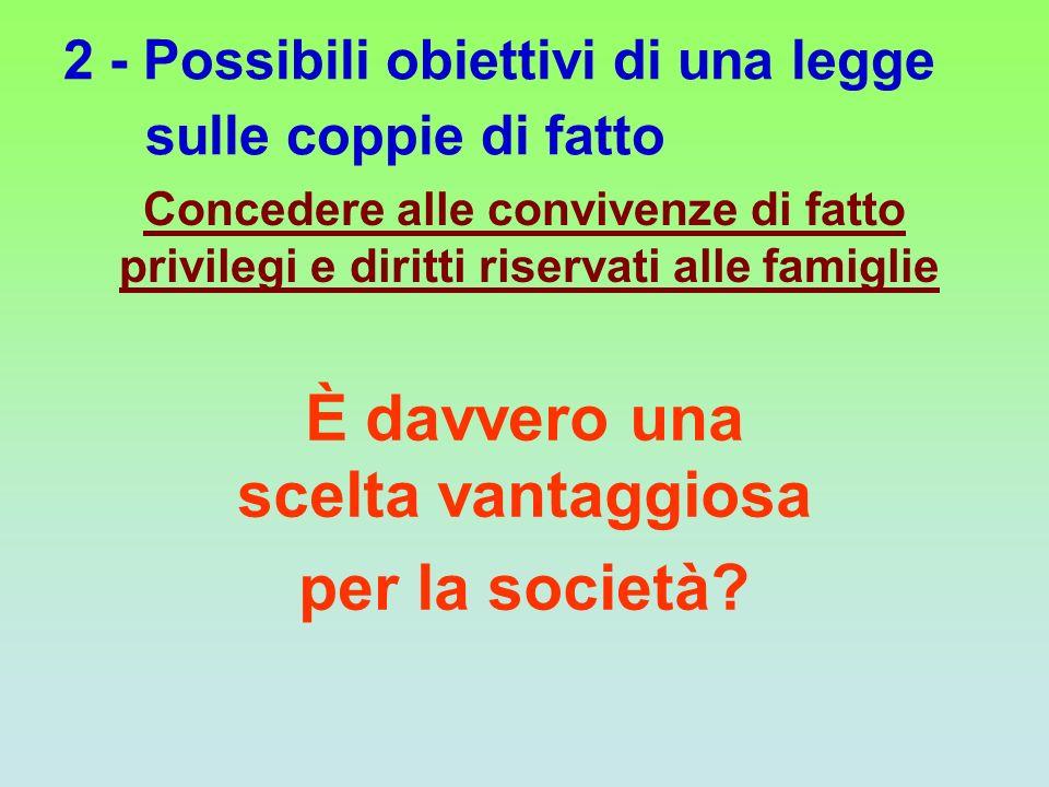 2 - Possibili obiettivi di una legge sulle coppie di fatto Concedere alle convivenze di fatto privilegi e diritti riservati alle famiglie È davvero un
