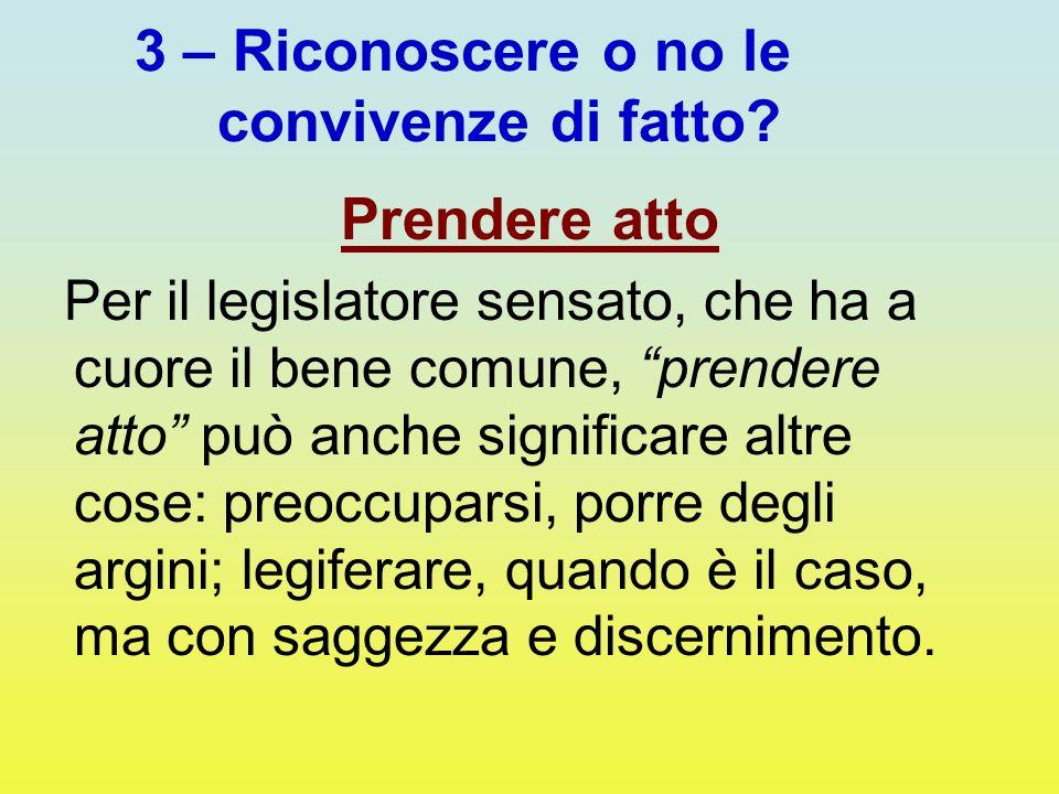 3 – Riconoscere o no le convivenze di fatto? Prendere atto Per il legislatore sensato, che ha a cuore il bene comune, prendere atto può anche signific