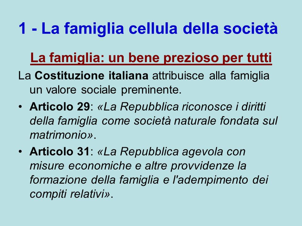 1 - La famiglia cellula della società La famiglia: un bene prezioso per tutti La Costituzione italiana attribuisce alla famiglia un valore sociale preminente.