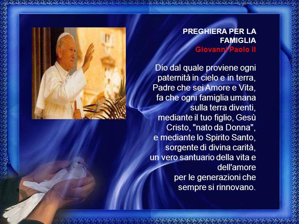 PREGHIERA PER LA FAMIGLIA Giovanni Paolo II Dio dal quale proviene ogni paternità in cielo e in terra, Padre che sei Amore e Vita, fa che ogni famigli