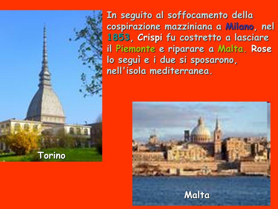 In seguito al soffocamento della cospirazione mazziniana a Milano, nel 1853, Crispi fu costretto a lasciare il Piemonte e riparare a Malta. Rose lo se