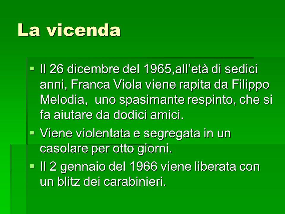 La vicenda Il 26 dicembre del 1965,alletà di sedici anni, Franca Viola viene rapita da Filippo Melodia, uno spasimante respinto, che si fa aiutare da