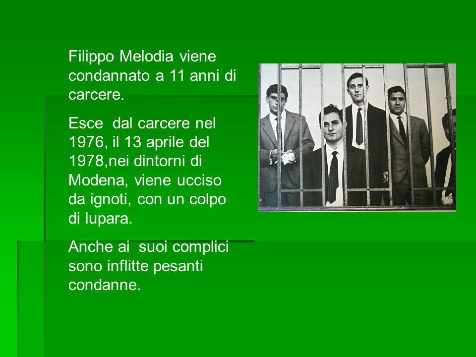 Filippo Melodia viene condannato a 11 anni di carcere. Esce dal carcere nel 1976, il 13 aprile del 1978,nei dintorni di Modena, viene ucciso da ignoti