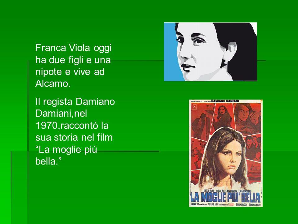 Franca Viola oggi ha due figli e una nipote e vive ad Alcamo. Il regista Damiano Damiani,nel 1970,raccontò la sua storia nel film La moglie più bella.