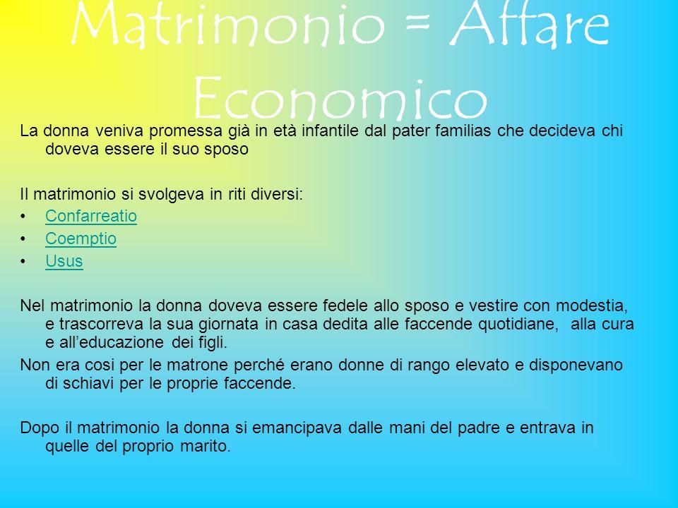 Matrimonio = Affare Economico La donna veniva promessa già in età infantile dal pater familias che decideva chi doveva essere il suo sposo Il matrimon