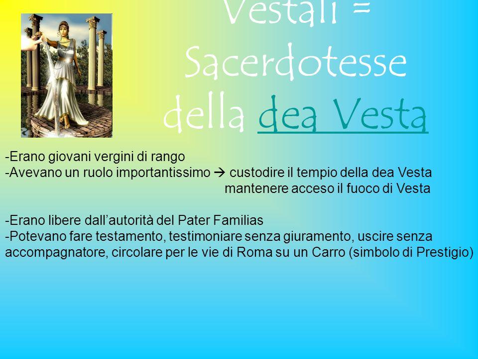 Vestali = Sacerdotesse della dea Vestadea Vesta -Erano giovani vergini di rango -Avevano un ruolo importantissimo custodire il tempio della dea Vesta