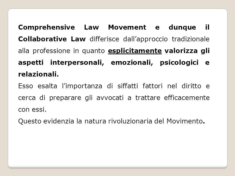 Comprehensive Law Movement e dunque il Collaborative Law differisce dallapproccio tradizionale alla professione in quanto esplicitamente valorizza gli aspetti interpersonali, emozionali, psicologici e relazionali.