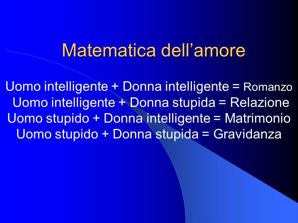 Matematica dellamore Uomo intelligente + Donna intelligente = Romanzo Uomo intelligente + Donna stupida = Relazione Uomo stupido + Donna intelligente