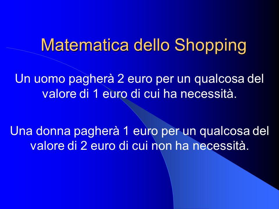 Matematica dello Shopping Un uomo pagherà 2 euro per un qualcosa del valore di 1 euro di cui ha necessità. Una donna pagherà 1 euro per un qualcosa de
