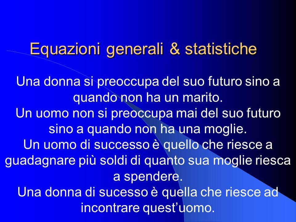 Equazioni generali & statistiche Una donna si preoccupa del suo futuro sino a quando non ha un marito. Un uomo non si preoccupa mai del suo futuro sin