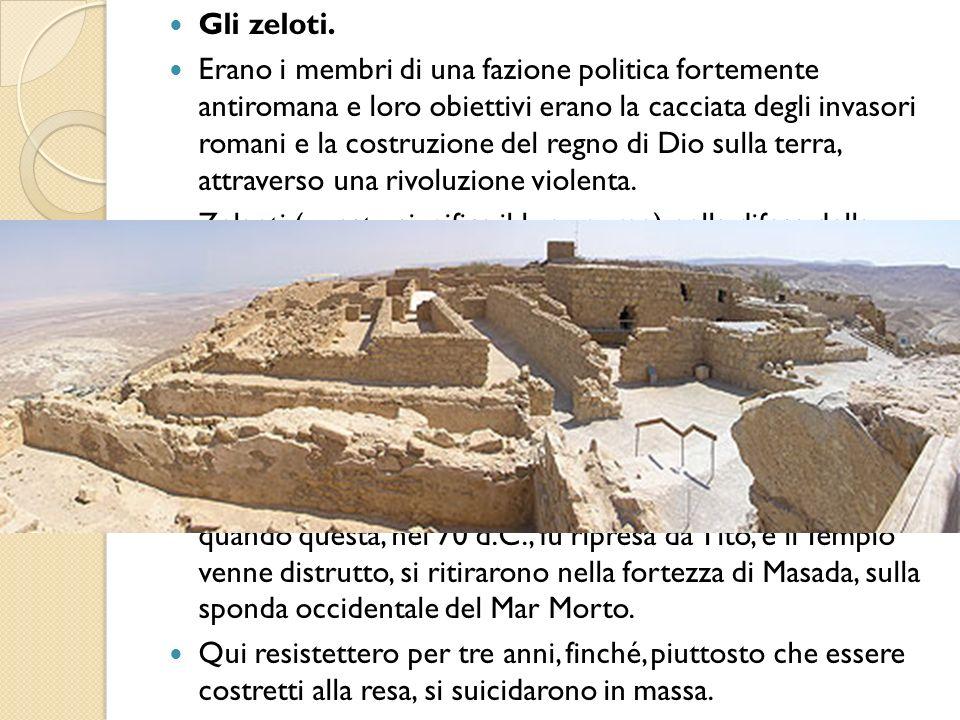 Gli zeloti. Erano i membri di una fazione politica fortemente antiromana e loro obiettivi erano la cacciata degli invasori romani e la costruzione del