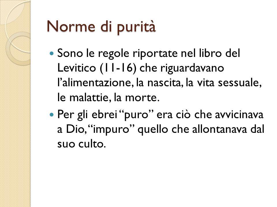 Norme di purità Sono le regole riportate nel libro del Levitico (11-16) che riguardavano lalimentazione, la nascita, la vita sessuale, le malattie, la