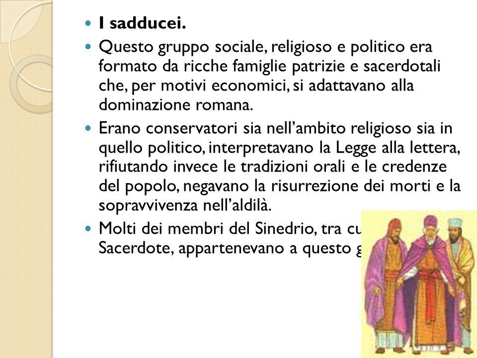 I sadducei. Questo gruppo sociale, religioso e politico era formato da ricche famiglie patrizie e sacerdotali che, per motivi economici, si adattavano