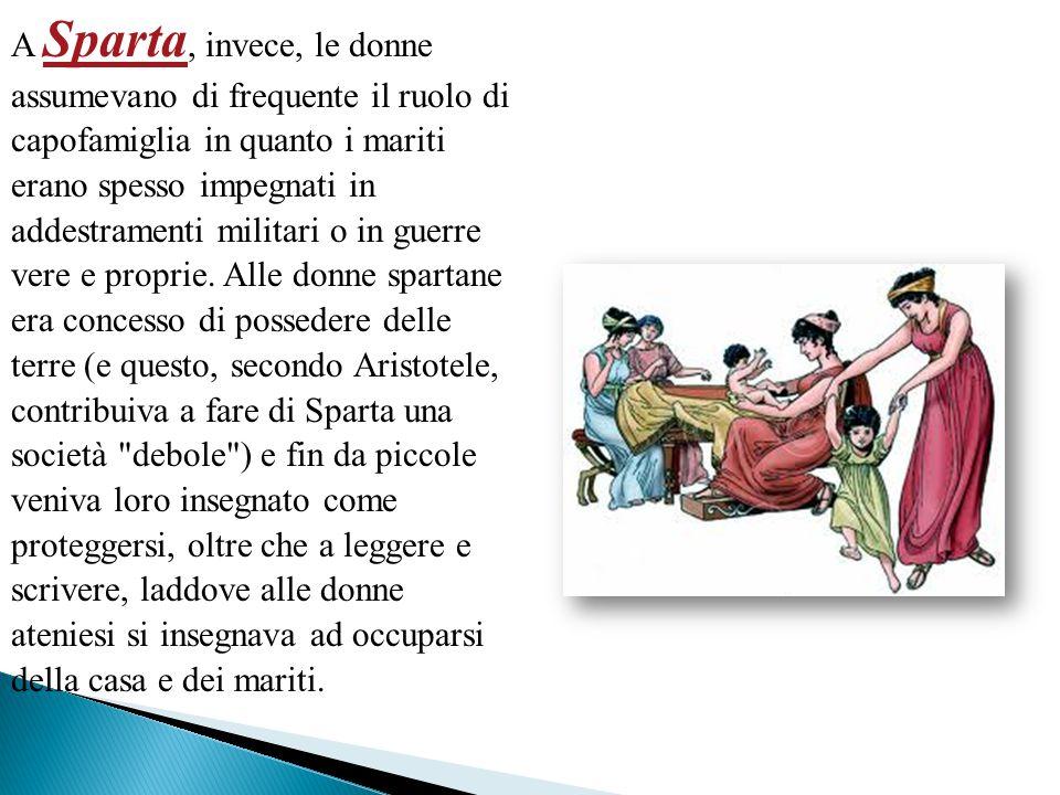A Sparta, invece, le donne assumevano di frequente il ruolo di capofamiglia in quanto i mariti erano spesso impegnati in addestramenti militari o in g