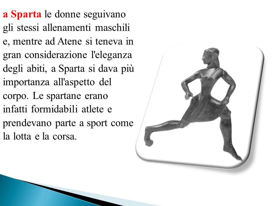 a Sparta le donne seguivano gli stessi allenamenti maschili e, mentre ad Atene si teneva in gran considerazione l'eleganza degli abiti, a Sparta si da