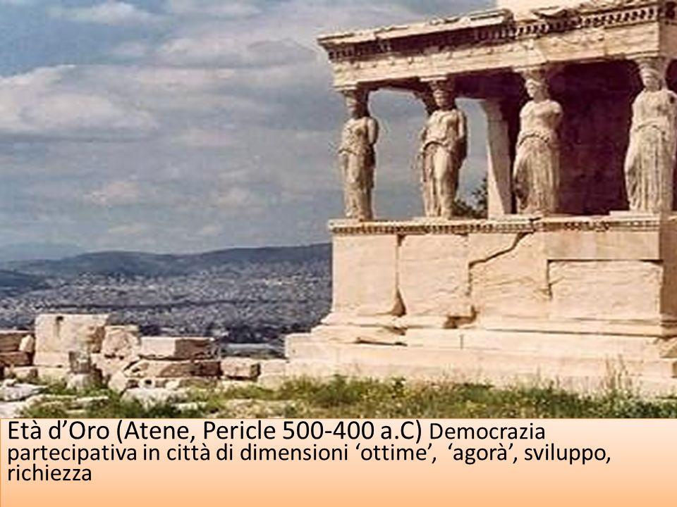 Età dOro (Atene, Pericle 500-400 a.C) Democrazia partecipativa in città di dimensioni ottime, agorà, sviluppo, richiezza