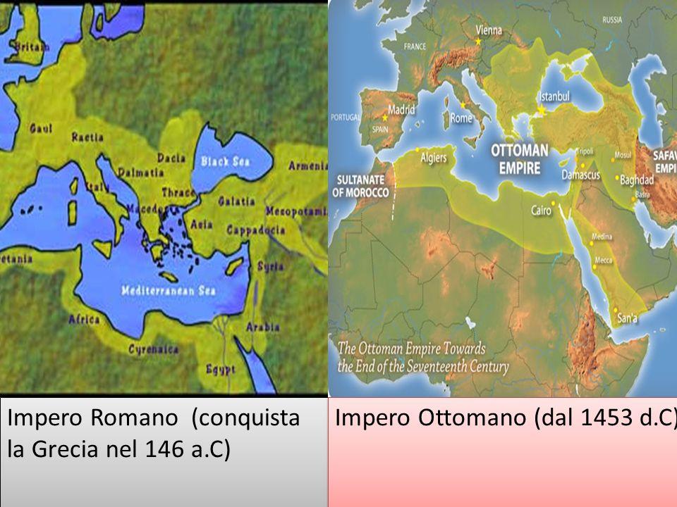 Impero Romano (conquista la Grecia nel 146 a.C) Impero Ottomano (dal 1453 d.C)
