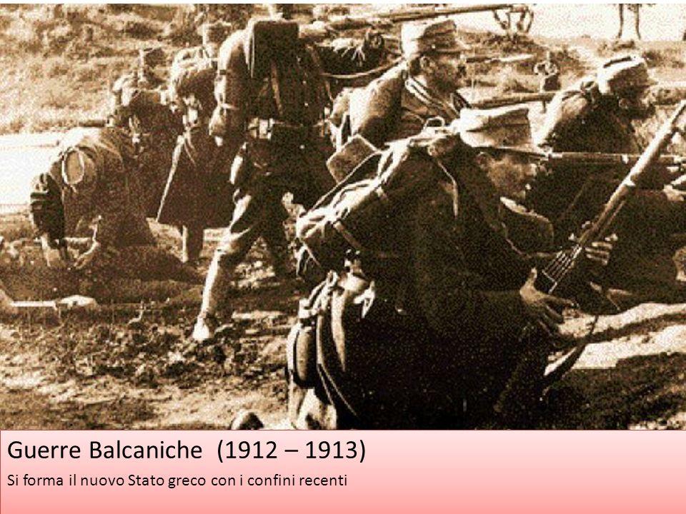 Guerre Balcaniche (1912 – 1913) Si forma il nuovo Stato greco con i confini recenti Guerre Balcaniche (1912 – 1913) Si forma il nuovo Stato greco con