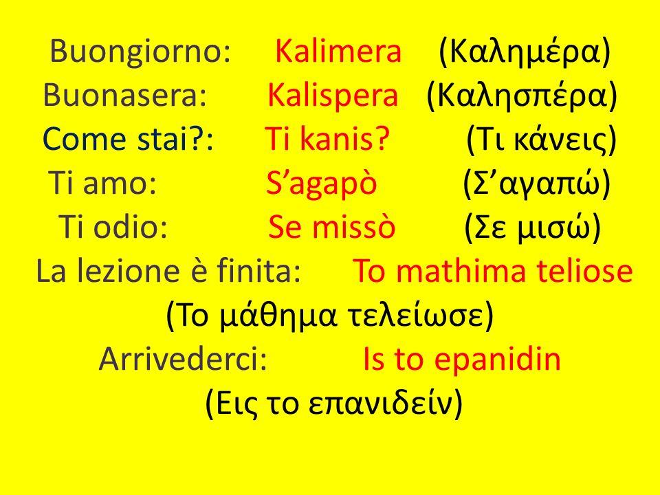 Buongiorno: Κalimera (Καλημέρα) Buonasera: Kalispera (Καλησπέρα) Come stai?: Ti kanis? (Τι κάνεις) Ti amo: Sagapò (Σαγαπώ) Ti odio: Se missò (Σε μισώ)