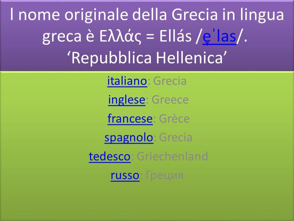 l nome originale della Grecia in lingua greca è Ελλάς = Ellás /e̞ˈlas/. Repubblica Hellenicae̞ˈlas l nome originale della Grecia in lingua greca è Ελλ