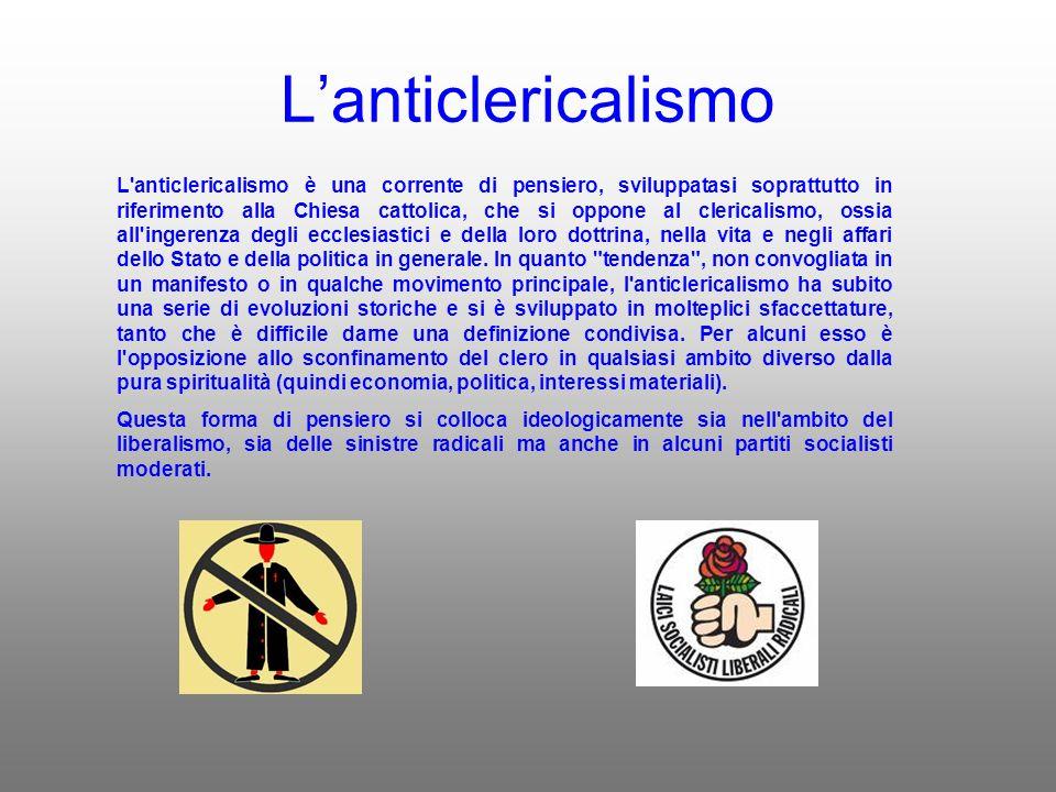 Lanticlericalismo L anticlericalismo è una corrente di pensiero, sviluppatasi soprattutto in riferimento alla Chiesa cattolica, che si oppone al clericalismo, ossia all ingerenza degli ecclesiastici e della loro dottrina, nella vita e negli affari dello Stato e della politica in generale.