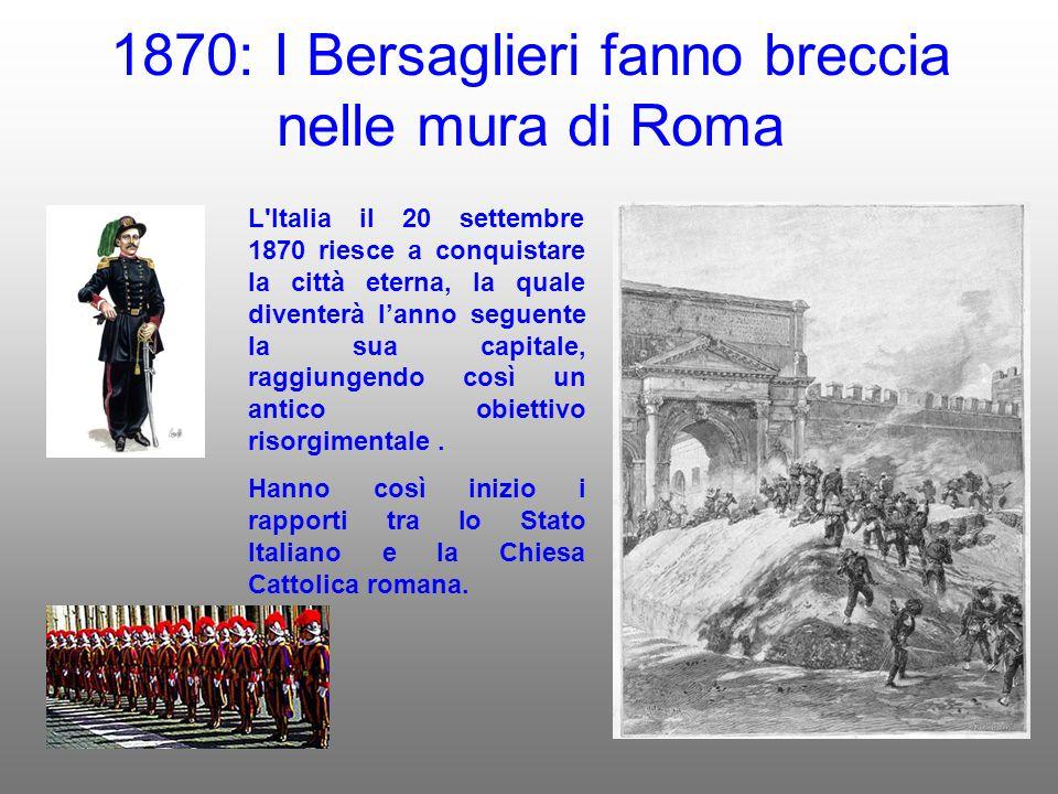 1870: I Bersaglieri fanno breccia nelle mura di Roma L Italia il 20 settembre 1870 riesce a conquistare la città eterna, la quale diventerà lanno seguente la sua capitale, raggiungendo così un antico obiettivo risorgimentale.