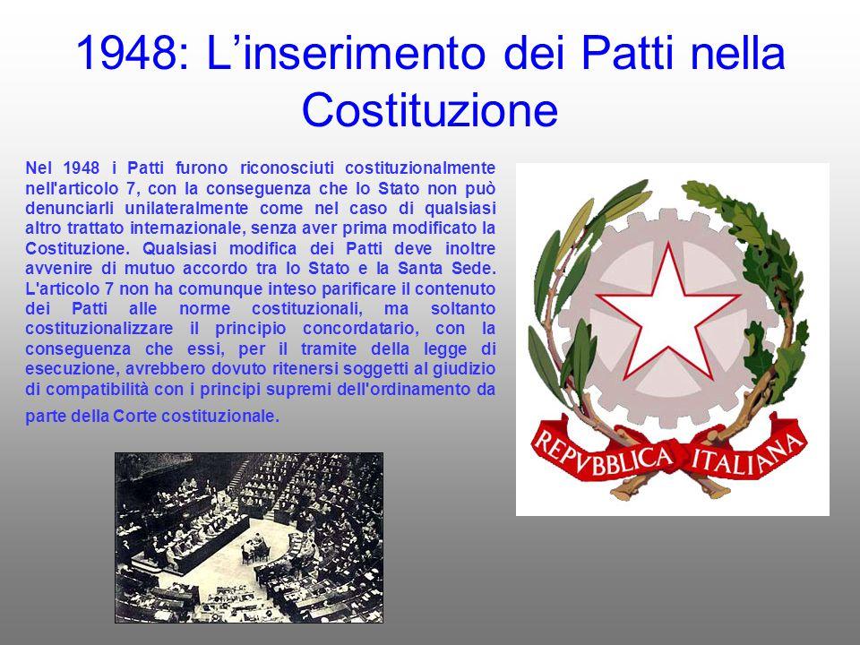 1948: Linserimento dei Patti nella Costituzione Nel 1948 i Patti furono riconosciuti costituzionalmente nell articolo 7, con la conseguenza che lo Stato non può denunciarli unilateralmente come nel caso di qualsiasi altro trattato internazionale, senza aver prima modificato la Costituzione.