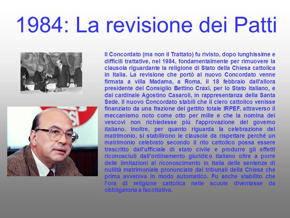 1984: La revisione dei Patti Il Concordato (ma non il Trattato) fu rivisto, dopo lunghissime e difficili trattative, nel 1984, fondamentalmente per rimuovere la clausola riguardante la religione di Stato della Chiesa cattolica in Italia.