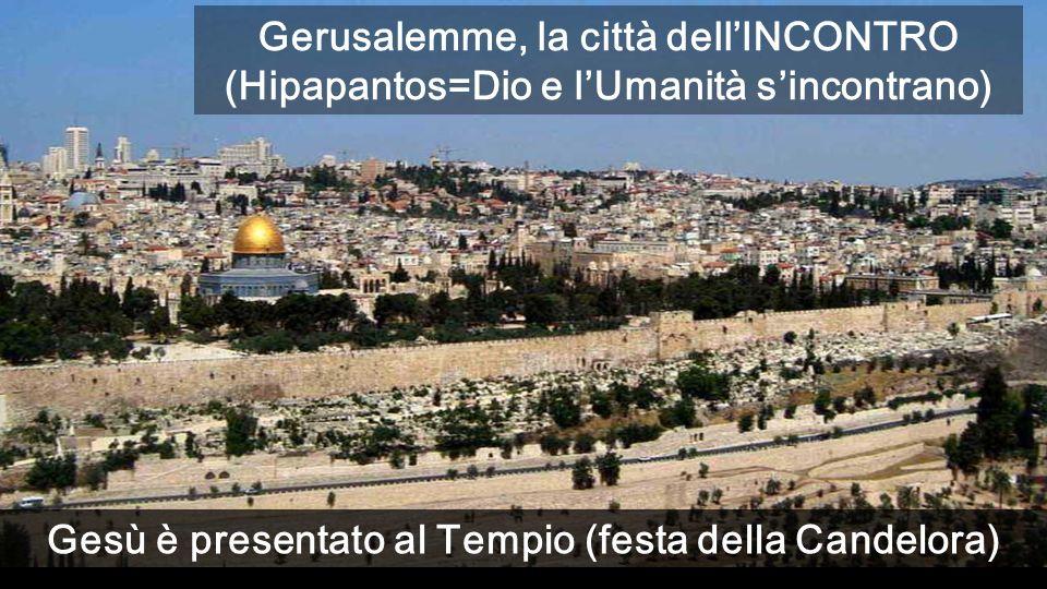 Gesù è presentato al Tempio (festa della Candelora) Gerusalemme, la città dellINCONTRO (Hipapantos=Dio e lUmanità sincontrano)