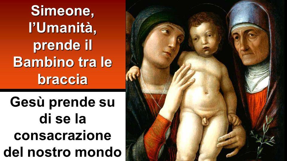 Simeone, lUmanità, prende il Bambino tra le braccia Gesù prende su di se la consacrazione del nostro mondo