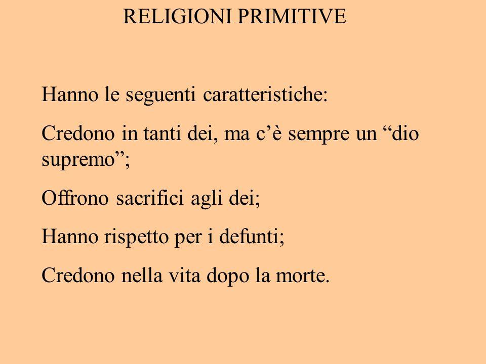 RELIGIONI PRIMITIVE Hanno le seguenti caratteristiche: Credono in tanti dei, ma cè sempre un dio supremo; Offrono sacrifici agli dei; Hanno rispetto p