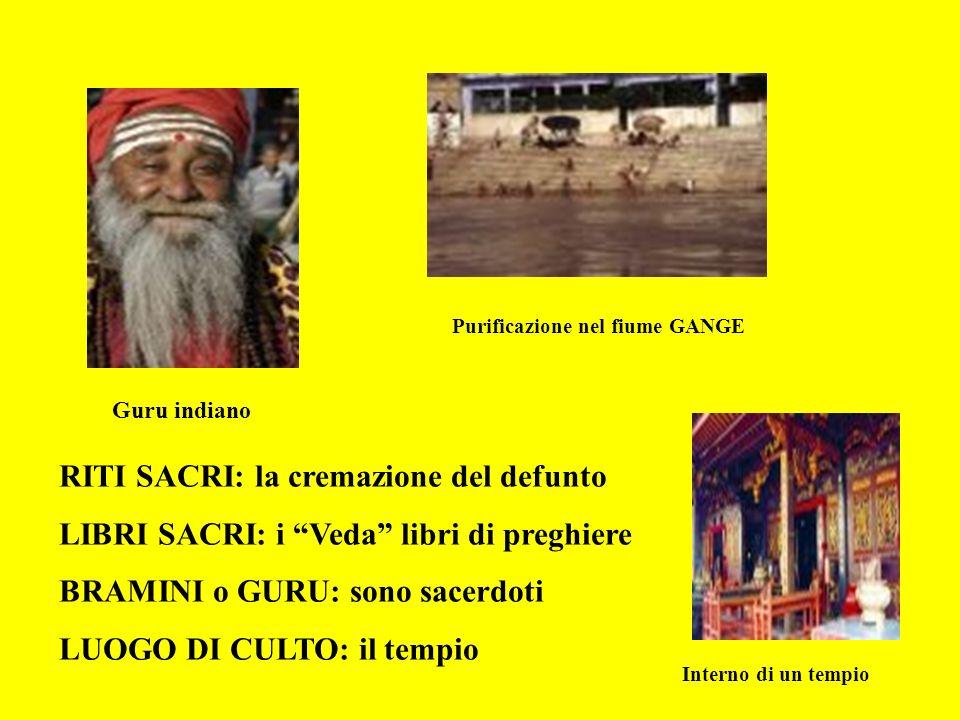 RITI SACRI: la cremazione del defunto LIBRI SACRI: i Veda libri di preghiere BRAMINI o GURU: sono sacerdoti LUOGO DI CULTO: il tempio Purificazione ne