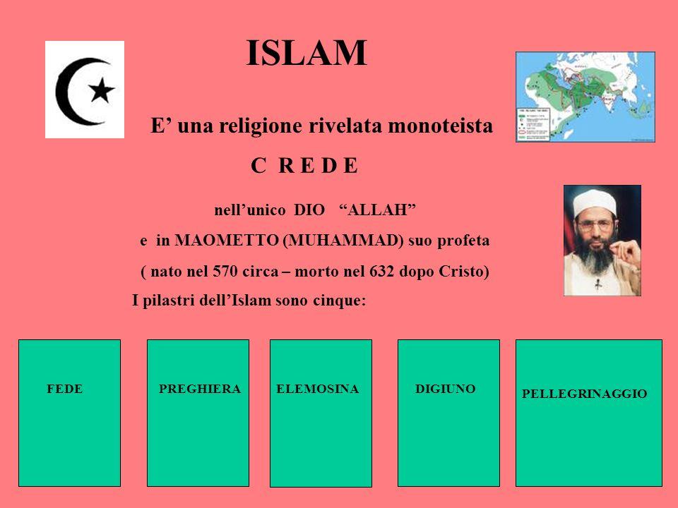 ISLAM E una religione rivelata monoteista C R E D E nellunico DIO ALLAH e in MAOMETTO (MUHAMMAD) suo profeta ( nato nel 570 circa – morto nel 632 dopo