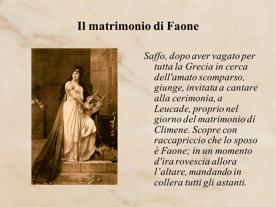 Il matrimonio di Faone Saffo, dopo aver vagato per tutta la Grecia in cerca dell'amato scomparso, giunge, invitata a cantare alla cerimonia, a Leucade