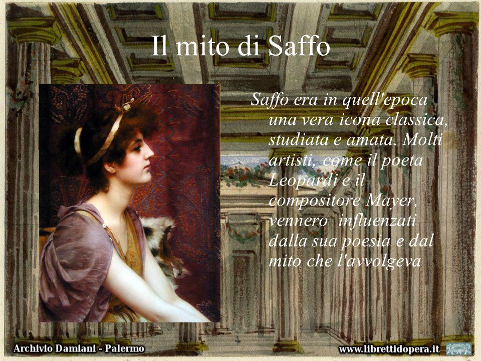 Il mito di Saffo Saffo era in quell'epoca una vera icona classica, studiata e amata. Molti artisti, come il poeta Leopardi e il compositore Mayer, ven