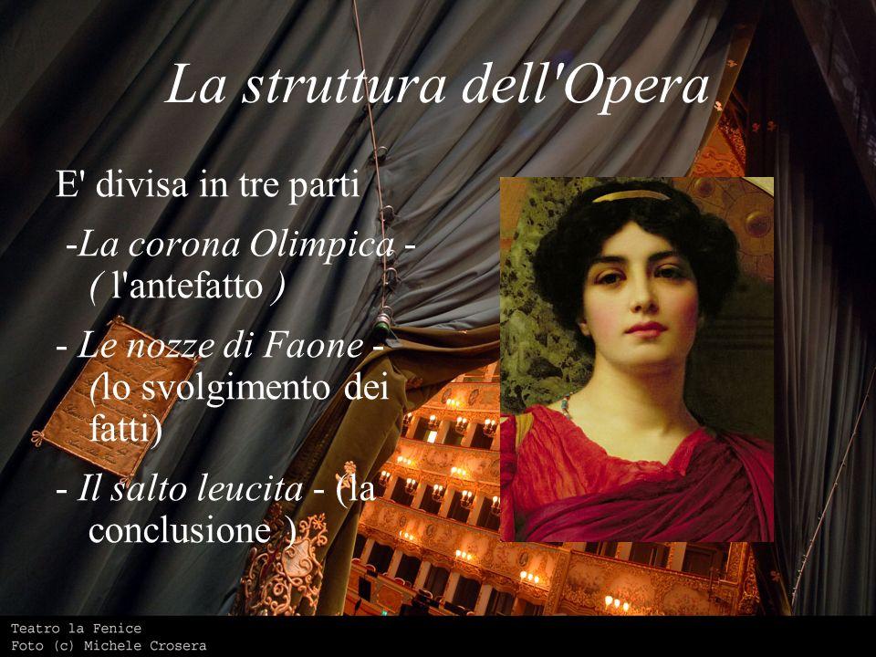 La struttura dell'Opera E' divisa in tre parti -La corona Olimpica - ( l'antefatto ) - Le nozze di Faone - (lo svolgimento dei fatti) - Il salto leuci