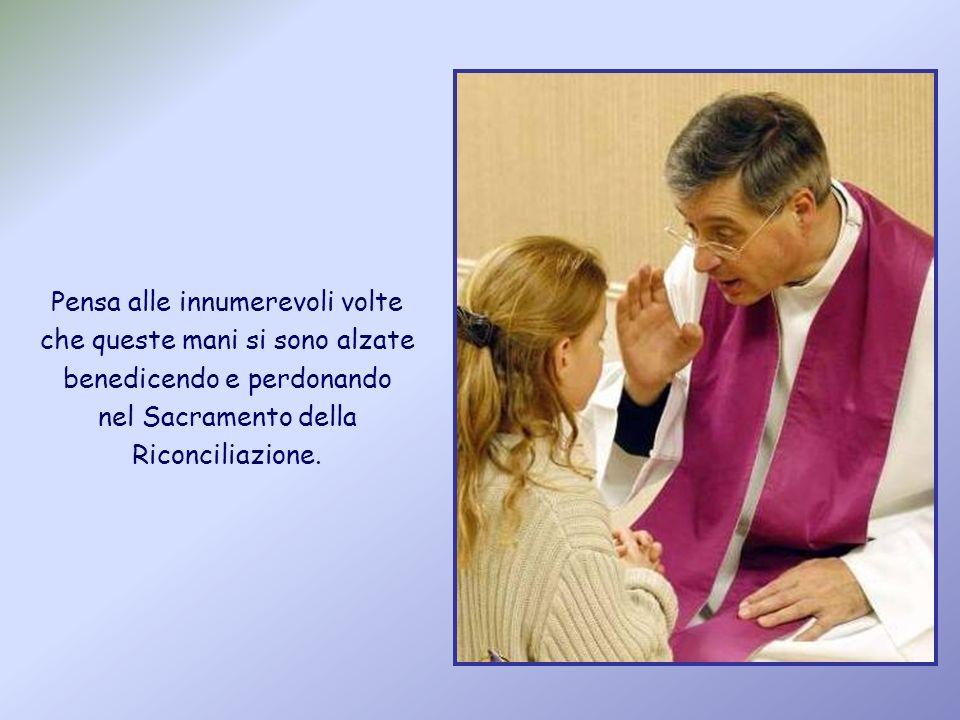 Pensa alle innumerevoli volte che queste mani si sono alzate benedicendo e perdonando nel Sacramento della Riconciliazione.