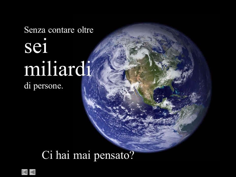 Senza contare oltre sei miliardi di persone. Ci hai mai pensato?