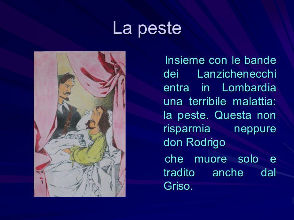 La peste Insieme con le bande dei Lanzichenecchi entra in Lombardia una terribile malattia: la peste. Questa non risparmia neppure don Rodrigo Insieme