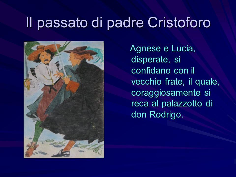 Il passato di padre Cristoforo Agnese e Lucia, disperate, si confidano con il vecchio frate, il quale, coraggiosamente si reca al palazzotto di don Ro