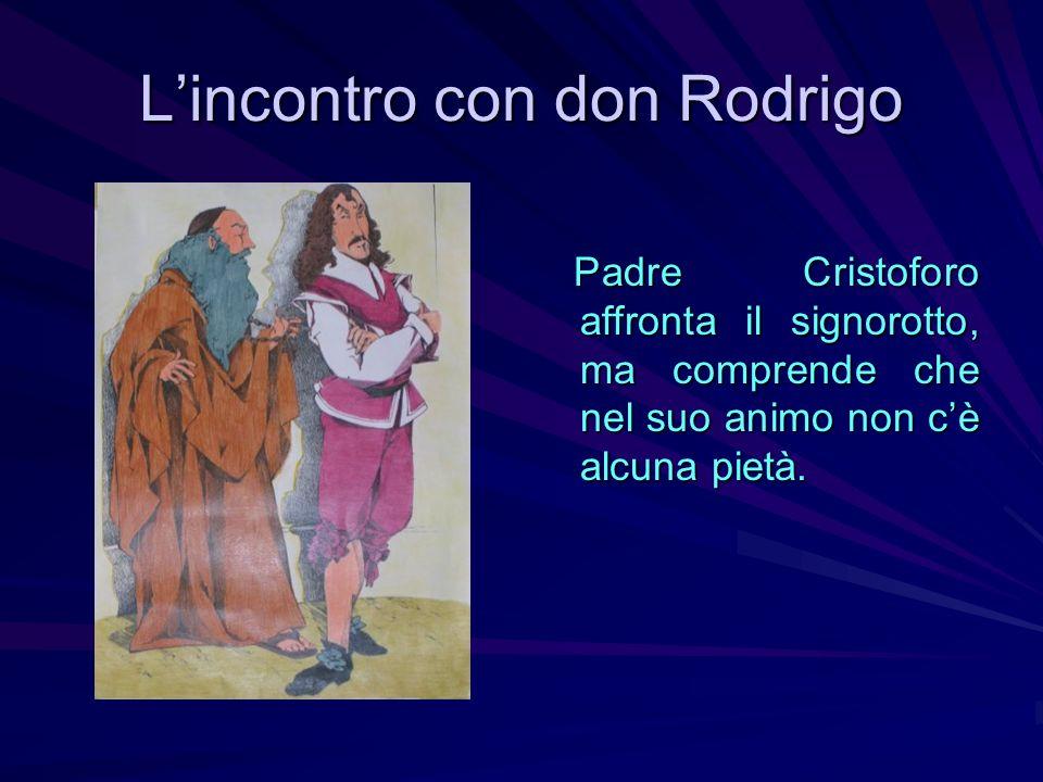 Lincontro con don Rodrigo Padre Cristoforo affronta il signorotto, ma comprende che nel suo animo non cè alcuna pietà. Padre Cristoforo affronta il si