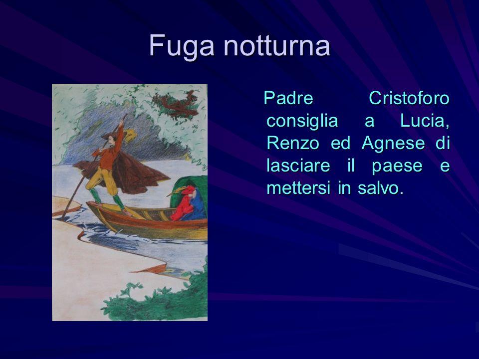 Fuga notturna Padre Cristoforo consiglia a Lucia, Renzo ed Agnese di lasciare il paese e mettersi in salvo. Padre Cristoforo consiglia a Lucia, Renzo