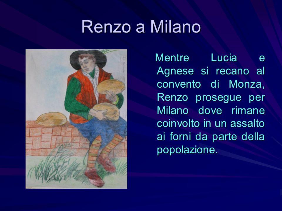 Renzo a Milano Mentre Lucia e Agnese si recano al convento di Monza, Renzo prosegue per Milano dove rimane coinvolto in un assalto ai forni da parte d
