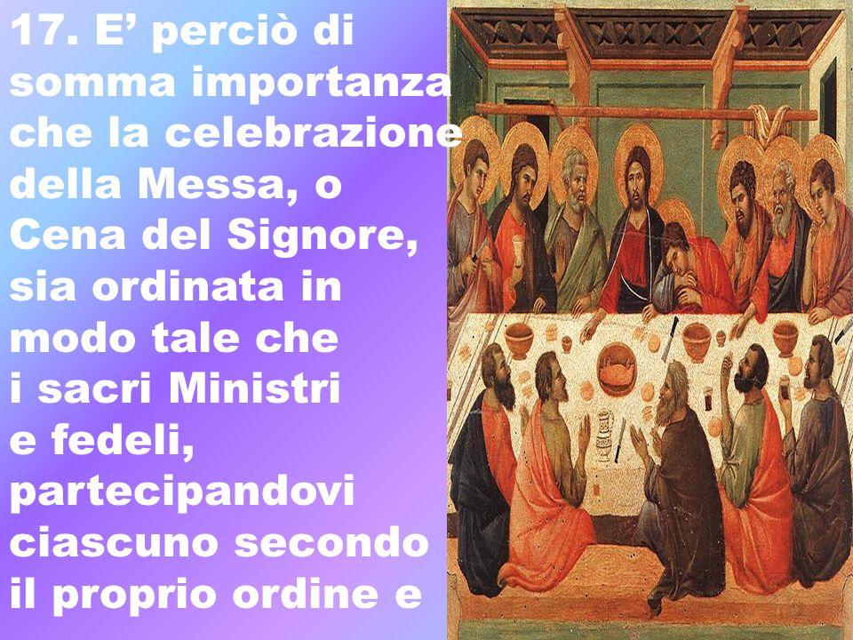 17. E perciò di somma importanza che la celebrazione della Messa, o Cena del Signore, sia ordinata in modo tale che i sacri Ministri e fedeli, parteci